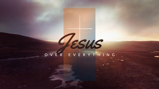 Jesus Over Everything Sermon