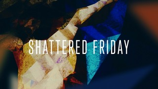 Shattered Friday
