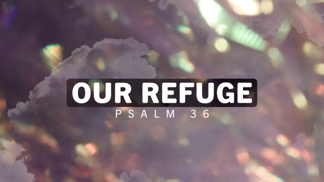 Our Refuge (Psalm 36)